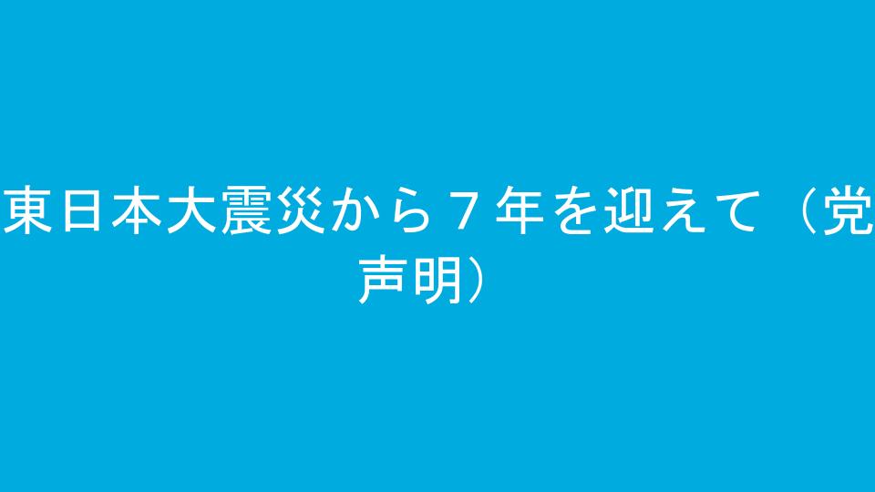 東日本大震災から7年を迎えて(党声明)