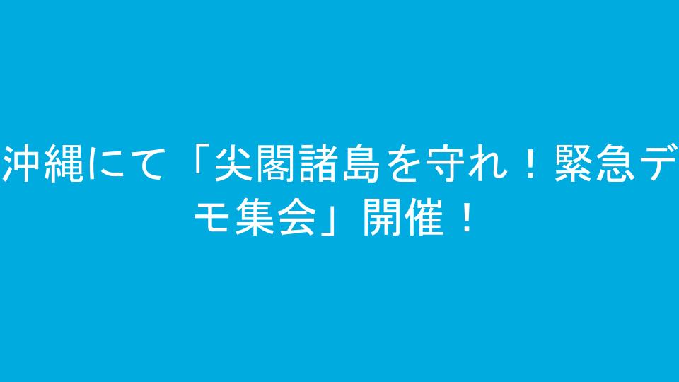 沖縄にて「尖閣諸島を守れ!緊急デモ集会」開催!