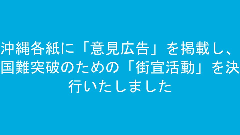 沖縄各紙に「意見広告」を掲載し、国難突破のための「街宣活動」を決行いたしました