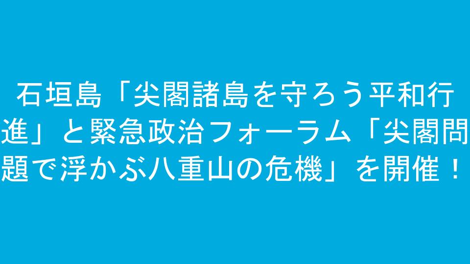 石垣島「尖閣諸島を守ろう平和行進」と緊急政治フォーラム「尖閣問題で浮かぶ八重山の危機」を開催!