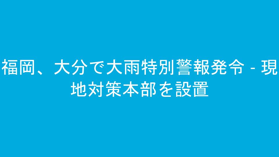 福岡、大分で大雨特別警報発令 - 現地対策本部を設置