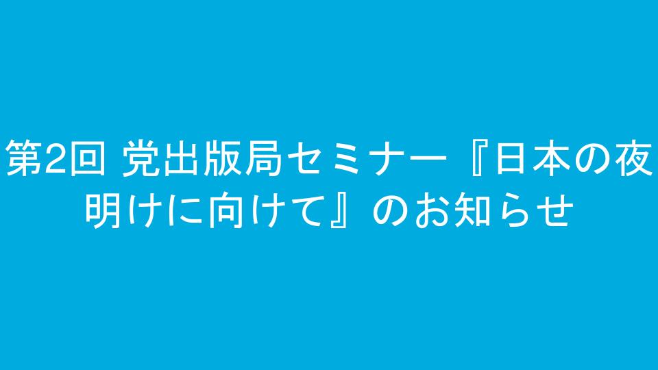 第2回 党出版局セミナー『日本の夜明けに向けて』のお知らせ