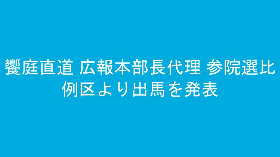 饗庭直道 広報本部長代理 参院選比例区より出馬を発表