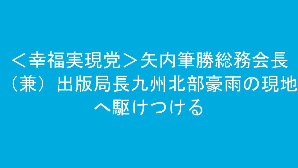 <幸福実現党>矢内筆勝総務会長(兼)出版局長九州北部豪雨の現地へ駆けつける
