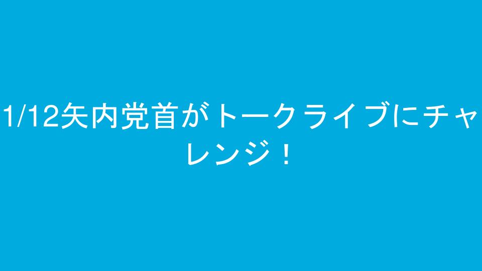 1/12矢内党首がトークライブにチャレンジ!