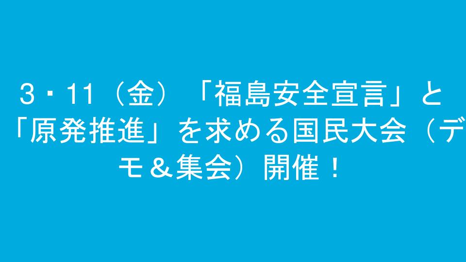 3・11(金)「福島安全宣言」と「原発推進」を求める国民大会(デモ&集会)開催!