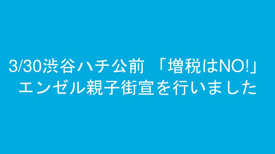 3/30渋谷ハチ公前 「増税はNO!」エンゼル親子街宣を行いました
